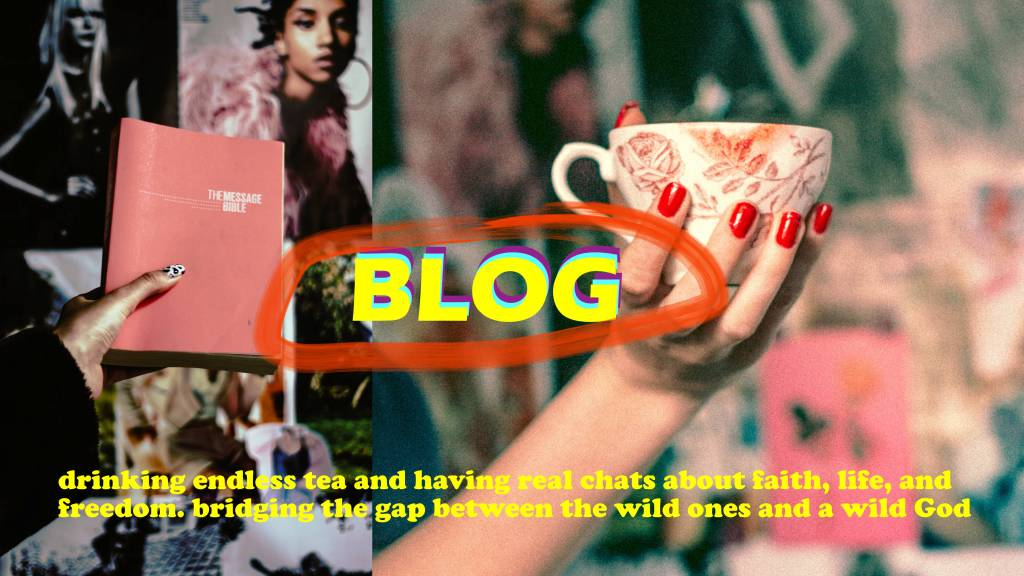 drinking endless tea and having real chats about faith, life, and freedom, bridging the gap between the wild ones and a wild God   wild hearts blog